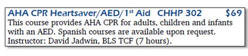 AHA CPR Heartsaver/AED/1st Aid, CHHP 302, $69. This course provides AHA CPR for adults, children and infants with an AED. Spanish courses are available upon request. Instructor: David Jadwin, BLS TCF (7 hours).